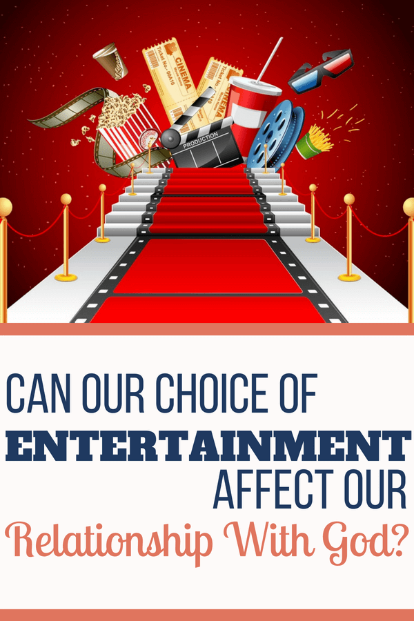 Can our choice of entertainment affect our relationship with God